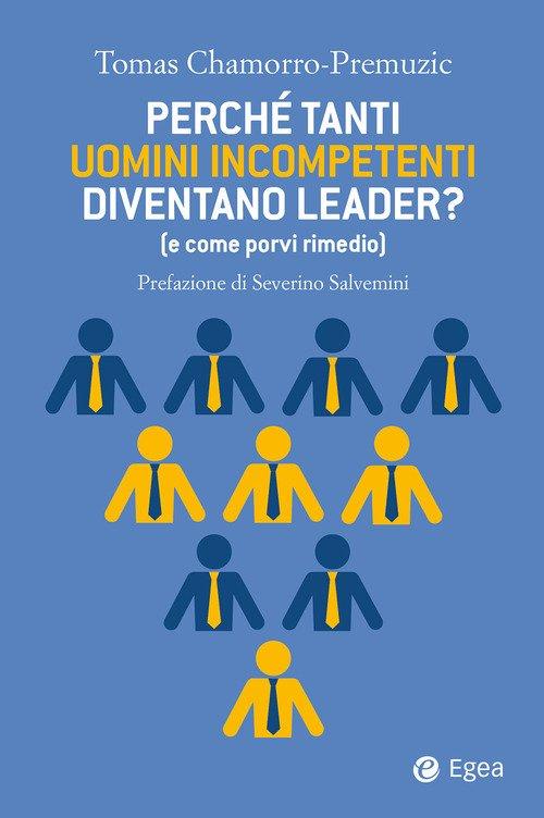 Perché tanti uomini incompetenti diventano leader? (e come porvi rimedio)