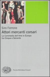 Attori, mercanti, corsari. La commedia dell'arte in Europa tra Cinque e Seicento
