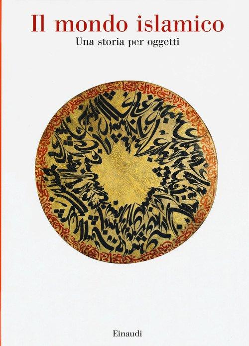 Il mondo islamico. Una storia per oggetti