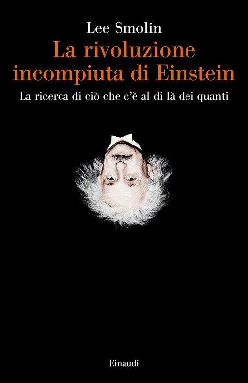 La rivoluzione incompiuta di Einstein. La ricerca di ciò che c'è al di là dei quanti