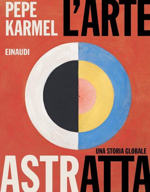 L'arte astratta. Una storia globale