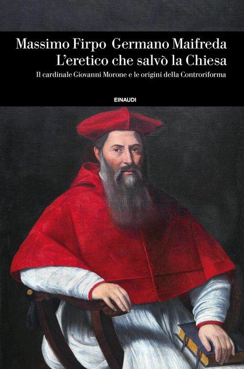 L'eretico che salvò la Chiesa. Il cardinale Giovanni Morone e le origini della Controriforma