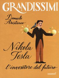 Nikola Tesla. L'inventore del futuro