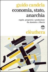 Economia, stato, anarchia. Regole, proprietà e produzione fra dominio e libertà