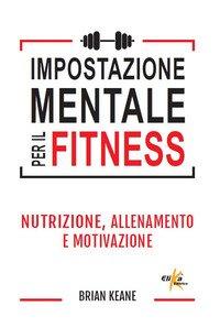 Impostazione mentale per il fitness. Nutrizione, allenamento e motivazione