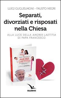 Separati, divorziati e risposati nella Chiesa. Alla luce dell'«Amoris laetitia» di papa Francesco