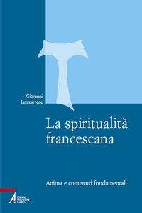 La spiritualità francescana. Anima e contenuti fondamentali