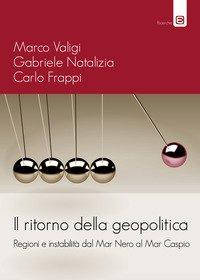 Il ritorno della geopolitica. Regioni e instabilità dal Mar Nero al Mar Caspio