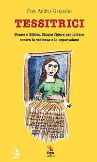 Tessitrici. Donne e Bibbia. Cinque figure per lottare contro la violenza e la separazione