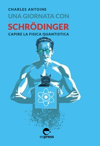 Una giornata con Schrödinger. Capire la fisica quantistica