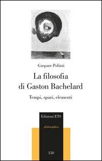 La filosofia di Gaston Bachelard. Tempi, spazi, elementi