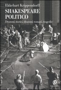Shakespeare politico. Drammi storici, drammi romani, tragedie