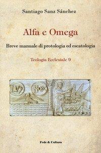 Alfa e omega. Breve manuale di protologia ed escatologia