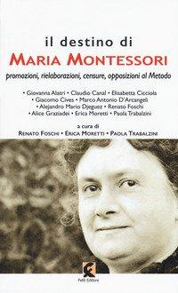 Il destino di Maria Montessori. Promozioni, rielaborazioni, censure, opposizioni al metodo