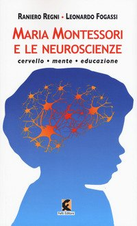 Maria Montessori e le neuroscienze. Cervello, mente, educazione