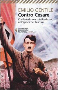 Contro Cesare. Cristianesimo e totalitarismo nell'epoca dei fascismi