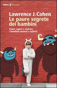 Le paure segrete dei bambini. Come capire e aiutare i bambini ansiosi e agitati
