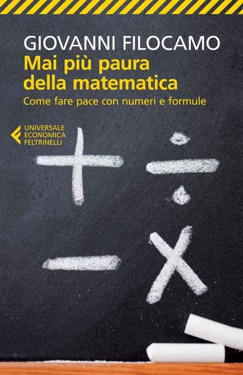 Mai più paura della matematica. Come fare pace con numeri e formule