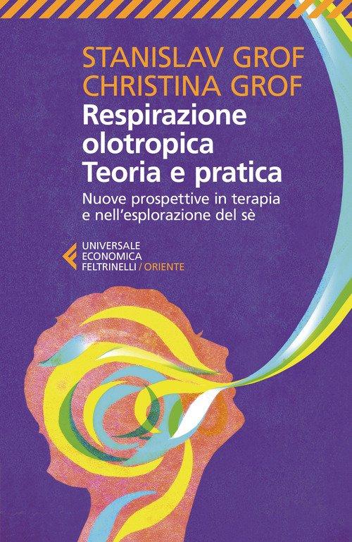 Respirazione olotropica. Teoria e pratica. Nuove prospettive in terapia e nell'esplorazione del sé