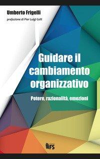 Guidare il cambiamento organizzativo. Potere, razionalità, emozioni