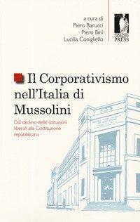 Il corporativismo nell'Italia di Mussolini. Dal declino delle istituzioni liberali alla Costituzione repubblicana