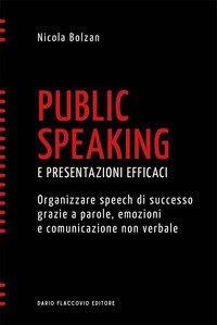 Public speaking e presentazioni efficaci. Organizzare speech di successo grazie a parole, emozioni e comunicazione non verbale