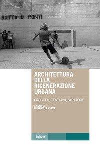 Architettura della rigenerazione urbana. Progetti, tentativi, strategie