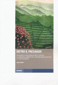 Dietro il paesaggio. Friedrich Hölderlin nell'opera di Andrea Zanzotto: un dialogo poetico e poetologico