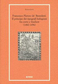 Francesco «Platone de' Benedetti». Il principe dei tipografi bolognesi fra corte e «Studium» (1482-1496)