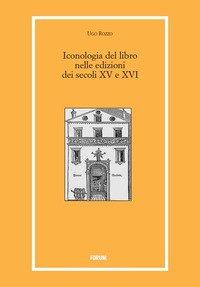 Iconologia del libro nelle edizioni dei secoli XV e XVI. Ediz. illustrata