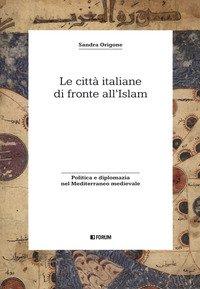 Le città italiane di fronte all'Islam. Politica e diplomazia nel Mediterraneo medievale