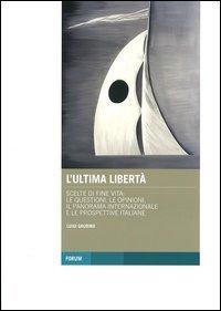 L'ultima libertà. Scelte di fine vita: le questioni, le opinioni, il panorama internazionale e le prospettive italiane