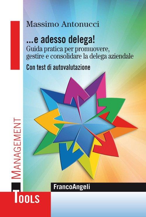 ... E adesso delega! Guida pratica per promuovere, gestire e consolidare la delega aziendale. Con test di autovalutazione