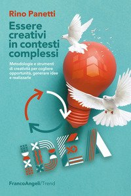 Essere creativi in contesti complessi. Metodologie e strumenti di creatività per cogliere opportunità e generare idee e realizzarle