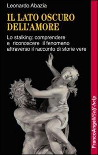 Il lato oscuro dell'amore. Lo stalking: comprendere e riconoscere il fenomeno attraverso il racconto di storie vere