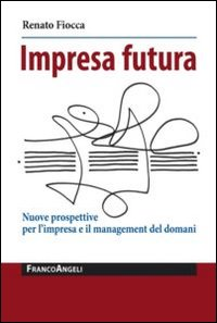 Impresa futura. Nuove prospettive per l'impresa e il management del domani