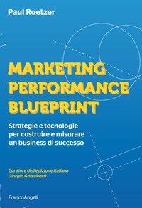 Marketing performance blueprint. Strategie e tecnologie per costruire e misurare un business di successo