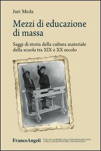 Mezzi di educazione di massa. Saggi di storia della cultura materiale della scuola tra XIX e XX secolo