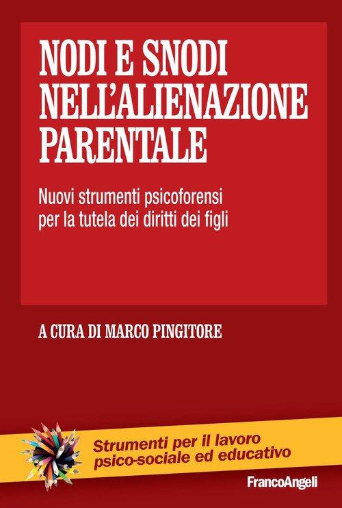 Nodi e snodi nell'alienazione parentale. Nuovi strumenti psicoforensi per la tutela dei diritti dei figli