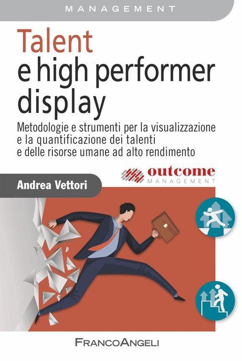 Talent e high performer display. Metodologie e strumenti per la visualizzazione e la quantificazione dei talenti e delle risorse umane ad alto rendimento