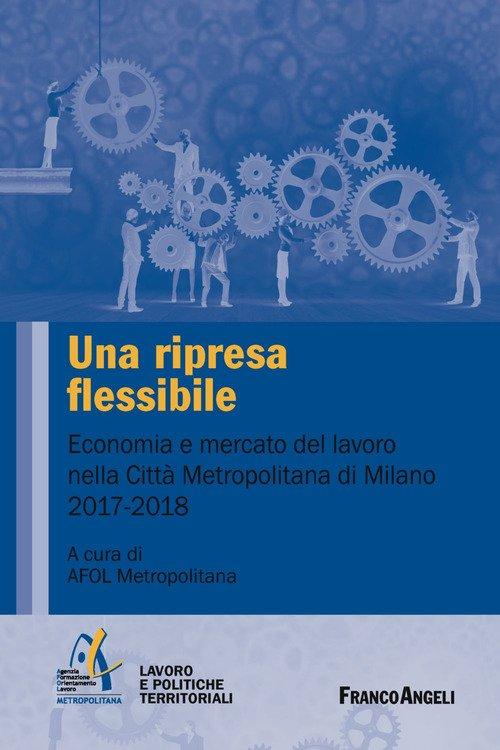 Una ripresa flessibile. Economia e mercato del lavoro nella Città Metropolitana di Milano 2017-2018