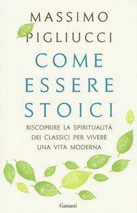 Come essere stoici. Riscoprire la spiritualità degli antichi per vivere una vita moderna