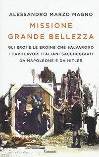 Missione grande bellezza. Gli eroi e le eroine che salvarono i capolavori italiani saccheggiati da Napoleone e da Hitler