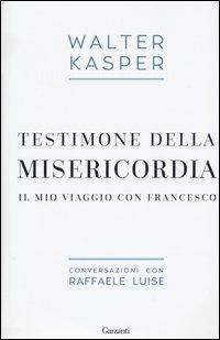 Testimone della misericordia. Il mio viaggio con Francesco. Conversazioni con Raffaele Luise