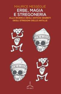 Erbe, magia e stregoneria. Alla ricerca degli antichi segreti degli stregoni delle Antille