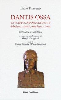Dantis ossa. La forma corporea di Dante. Scheletro, ritratti, maschere e busti (rist. anast.)