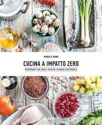 Cucina a impatto zero. Preparare cibi sani e gustosi in modo sostenibile