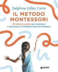 Il metodo Montessori. 80 attività creative per stimolare e valorizzare l'intelligenza del tuo bambino