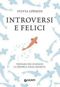 Introversi e felici. Trovare nel silenzio la propria arma segreta