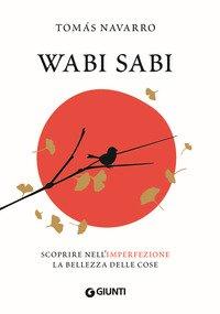 Wabi Sabi. Scoprire nell'imperfezione la bellezza delle cose